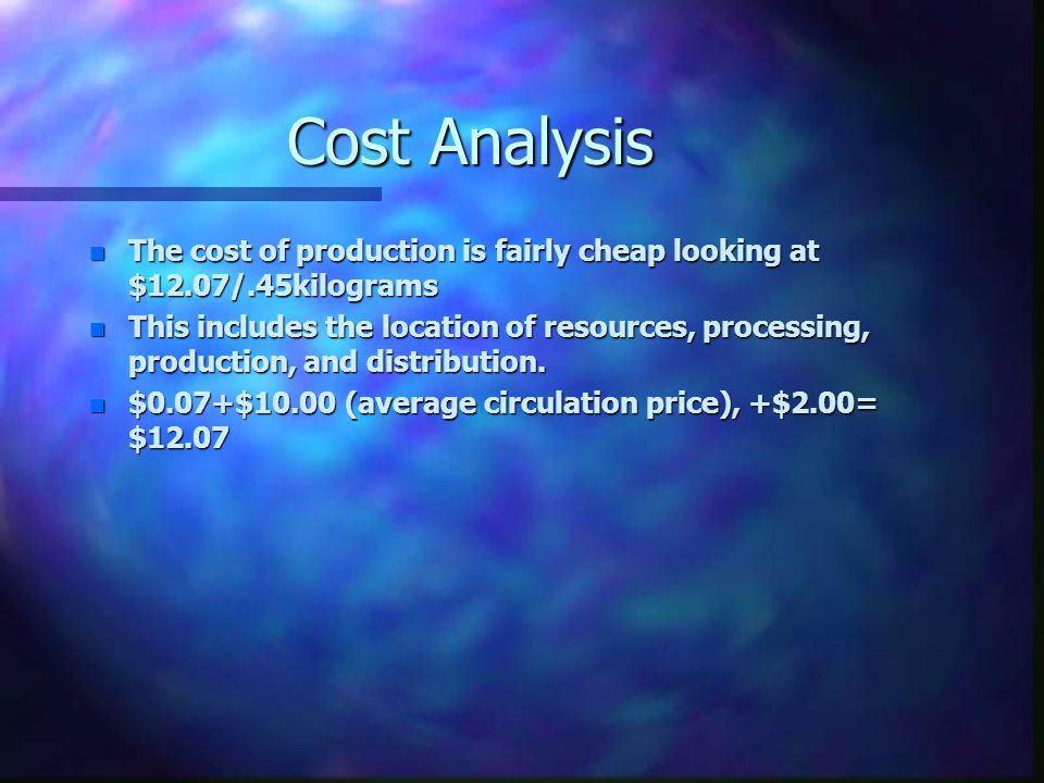 Cost Analysis n The cost of production is fairly cheap looking at $12.07/.45kilograms n This includes the location of resources, processing, productio