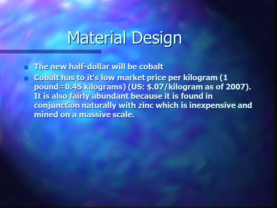 Material Design n The new half-dollar will be cobalt n Cobalt has to it's low market price per kilogram (1 pound=0.45 kilograms) (US: $.07/kilogram as