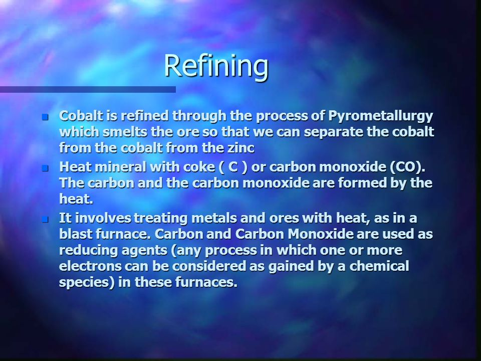 Refining n Cobalt is refined through the process of Pyrometallurgy which smelts the ore so that we can separate the cobalt from the cobalt from the zi