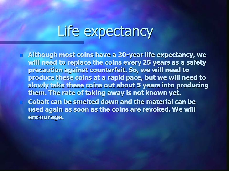 Life expectancy Life expectancy n Although most coins have a 30-year life expectancy, we will need to replace the coins every 25 years as a safety pre