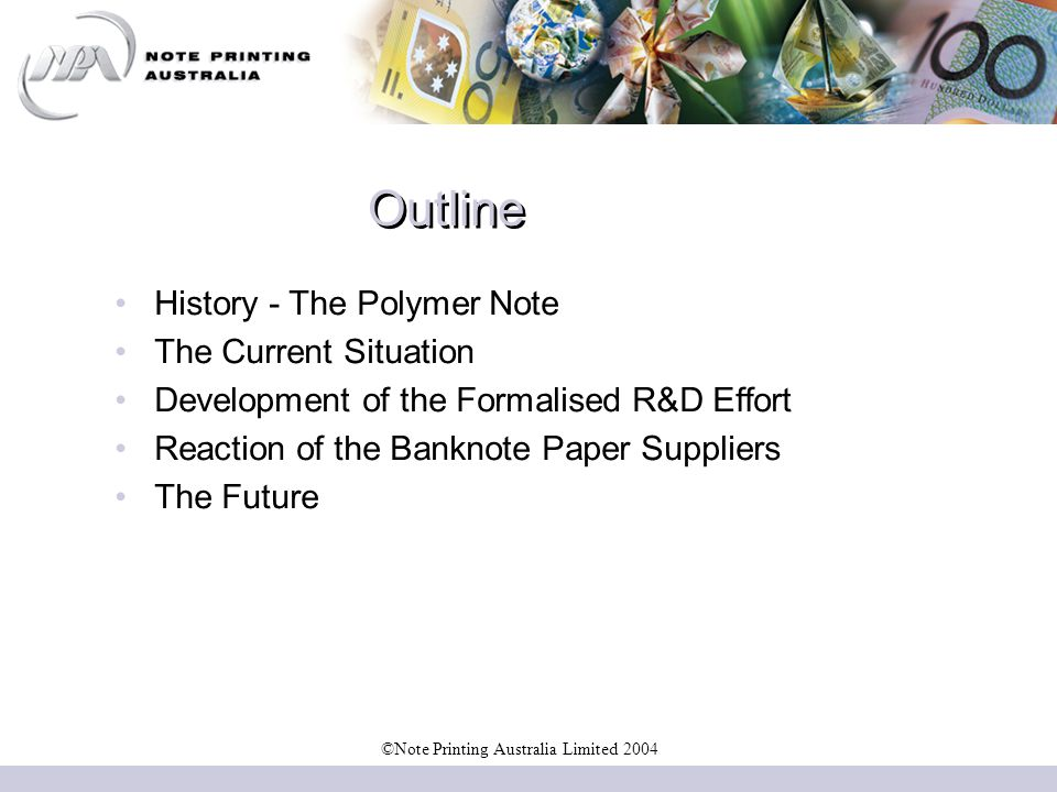 Outline History - The Polymer Note The Current Situation Development of the Formalised R&D Effort Reaction of the Banknote Paper Suppliers The Future ©Note Printing Australia Limited 2004
