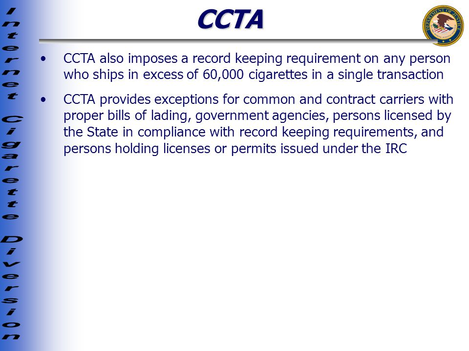 CCTA CCTA also imposes a record keeping requirement on any person who ships in excess of 60,000 cigarettes in a single transaction CCTA provides exceptions for common and contract carriers with proper bills of lading, government agencies, persons licensed by the State in compliance with record keeping requirements, and persons holding licenses or permits issued under the IRC