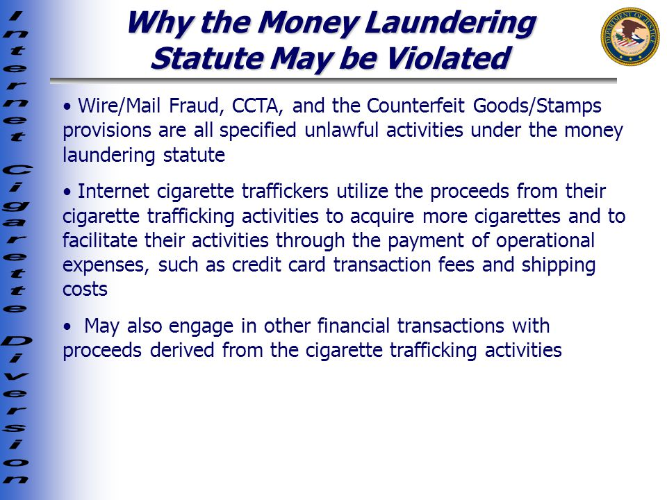 Why the Money Laundering Statute May be Violated Wire/Mail Fraud, CCTA, and the Counterfeit Goods/Stamps provisions are all specified unlawful activities under the money laundering statute Internet cigarette traffickers utilize the proceeds from their cigarette trafficking activities to acquire more cigarettes and to facilitate their activities through the payment of operational expenses, such as credit card transaction fees and shipping costs May also engage in other financial transactions with proceeds derived from the cigarette trafficking activities