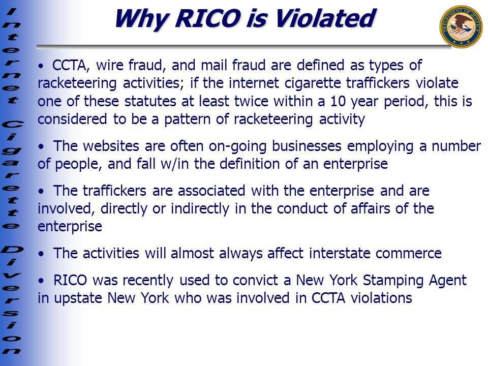 Why RICO is Violated CCTA, wire fraud, and mail fraud are defined as types of racketeering activities; if the internet cigarette traffickers violate one of these statutes at least twice within a 10 year period, this is considered to be a pattern of racketeering activity The websites are often on-going businesses employing a number of people, and fall w/in the definition of an enterprise The traffickers are associated with the enterprise and are involved, directly or indirectly in the conduct of affairs of the enterprise The activities will almost always affect interstate commerce RICO was recently used to convict a New York Stamping Agent in upstate New York who was involved in CCTA violations