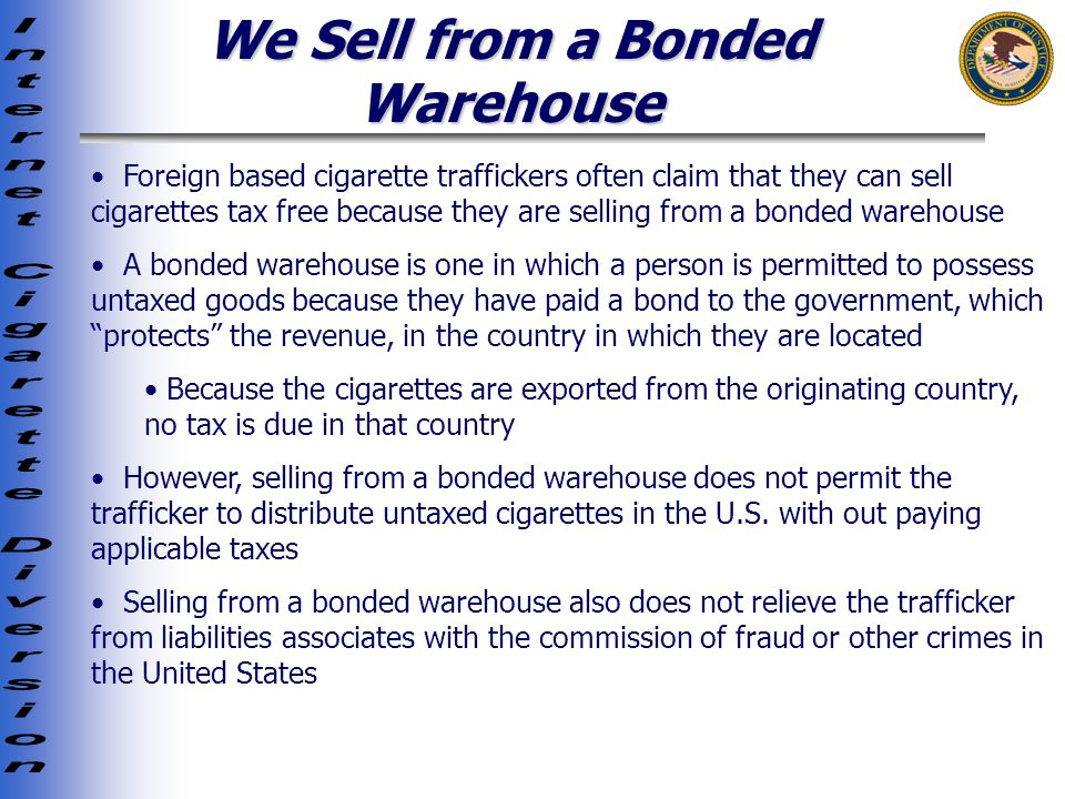 We Sell from a Bonded Warehouse Foreign based cigarette traffickers often claim that they can sell cigarettes tax free because they are selling from a bonded warehouse A bonded warehouse is one in which a person is permitted to possess untaxed goods because they have paid a bond to the government, which protects the revenue, in the country in which they are located Because the cigarettes are exported from the originating country, no tax is due in that country However, selling from a bonded warehouse does not permit the trafficker to distribute untaxed cigarettes in the U.S.