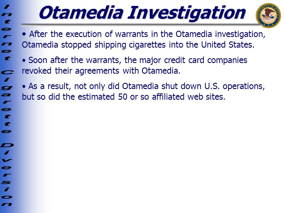 Otamedia Investigation After the execution of warrants in the Otamedia investigation, Otamedia stopped shipping cigarettes into the United States.