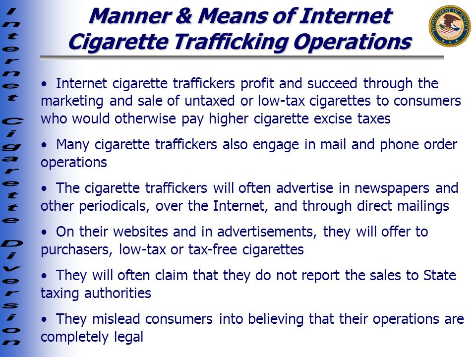 Manner & Means of Internet Cigarette Trafficking Operations Internet cigarette traffickers profit and succeed through the marketing and sale of untaxed or low-tax cigarettes to consumers who would otherwise pay higher cigarette excise taxes Many cigarette traffickers also engage in mail and phone order operations The cigarette traffickers will often advertise in newspapers and other periodicals, over the Internet, and through direct mailings On their websites and in advertisements, they will offer to purchasers, low-tax or tax-free cigarettes They will often claim that they do not report the sales to State taxing authorities They mislead consumers into believing that their operations are completely legal