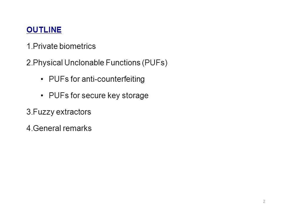 OUTLINE 1.Private biometrics 2.Physical Unclonable Functions (PUFs) PUFs for anti-counterfeiting PUFs for secure key storage 3.Fuzzy extractors 4.General remarks 2