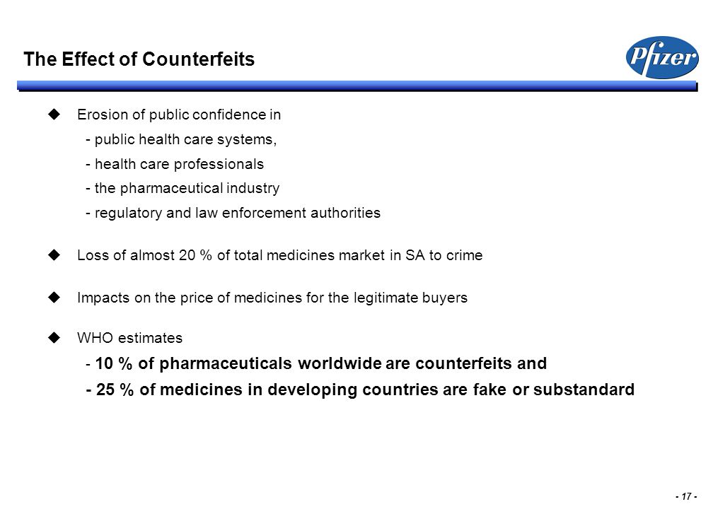 - 17 - The Effect of Counterfeits  Erosion of public confidence in - public health care systems, - health care professionals - the pharmaceutical ind