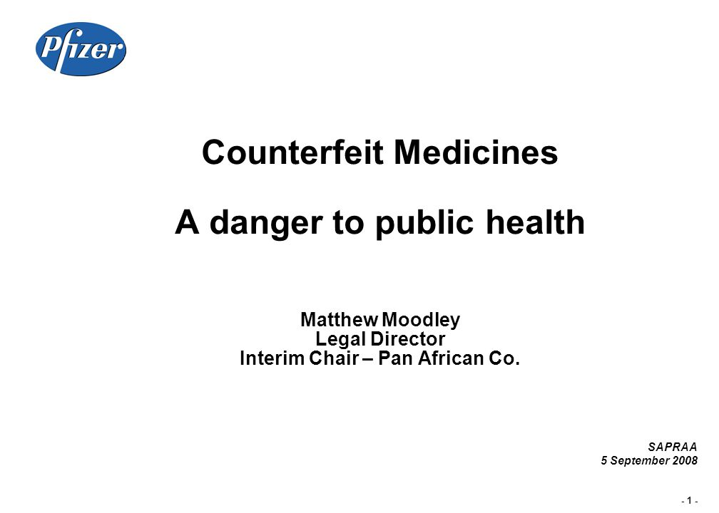 - 1 - Counterfeit Medicines A danger to public health Matthew Moodley Legal Director Interim Chair – Pan African Co. SAPRAA 5 September 2008