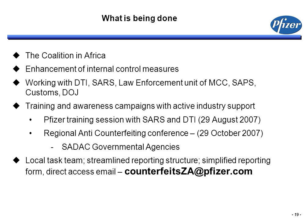 - 19 - What is being done  The Coalition in Africa  Enhancement of internal control measures  Working with DTI, SARS, Law Enforcement unit of MCC, SAPS, Customs, DOJ  Training and awareness campaigns with active industry support Pfizer training session with SARS and DTI (29 August 2007) Regional Anti Counterfeiting conference – (29 October 2007) -SADAC Governmental Agencies  Local task team; streamlined reporting structure; simplified reporting form, direct access email – counterfeitsZA@pfizer.com