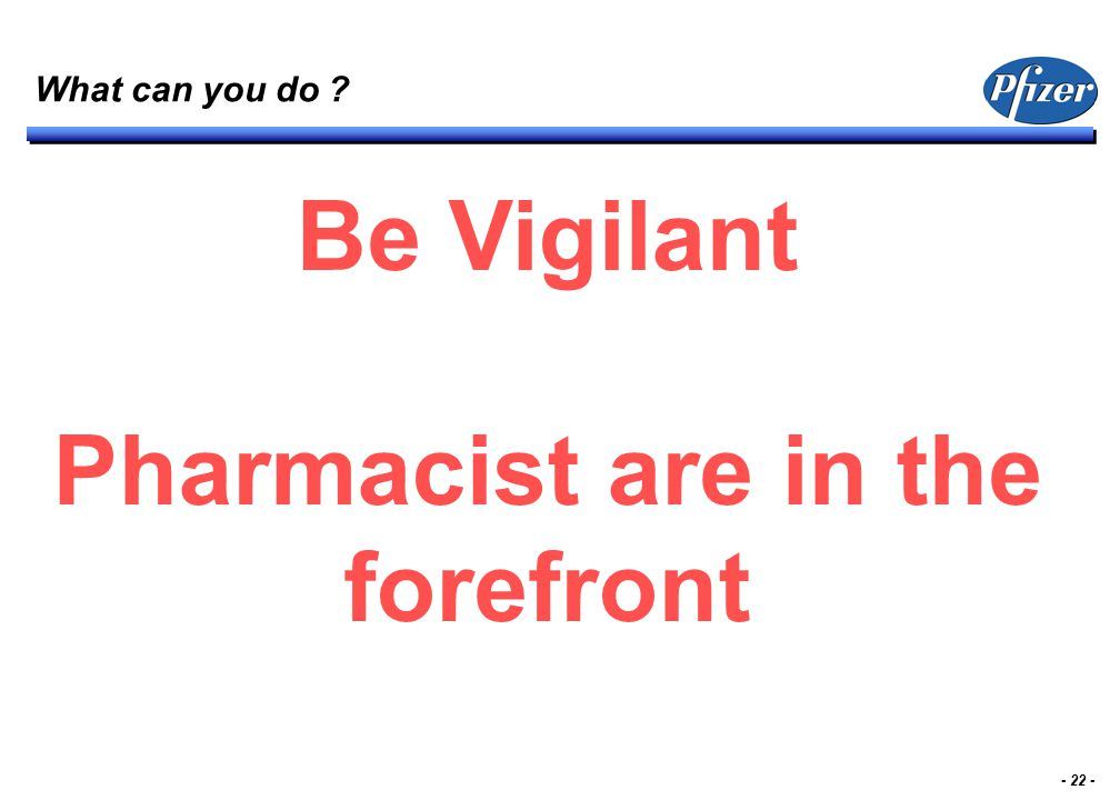 - 22 - What can you do ? Be Vigilant Pharmacist are in the forefront