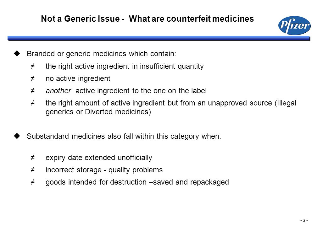 - 3 - Not a Generic Issue - What are counterfeit medicines  Branded or generic medicines which contain: ≠the right active ingredient in insufficient quantity ≠no active ingredient ≠another active ingredient to the one on the label ≠the right amount of active ingredient but from an unapproved source (Illegal generics or Diverted medicines)  Substandard medicines also fall within this category when: ≠expiry date extended unofficially ≠incorrect storage - quality problems ≠goods intended for destruction –saved and repackaged