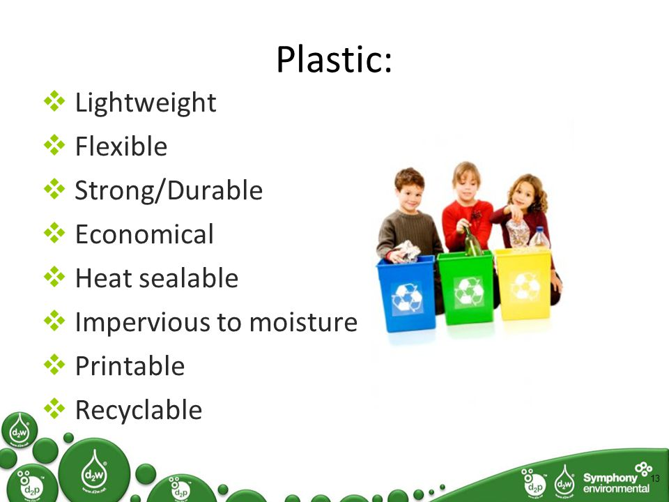 Plastic:  Lightweight  Flexible  Strong/Durable  Economical  Heat sealable  Impervious to moisture  Printable  Recyclable 13