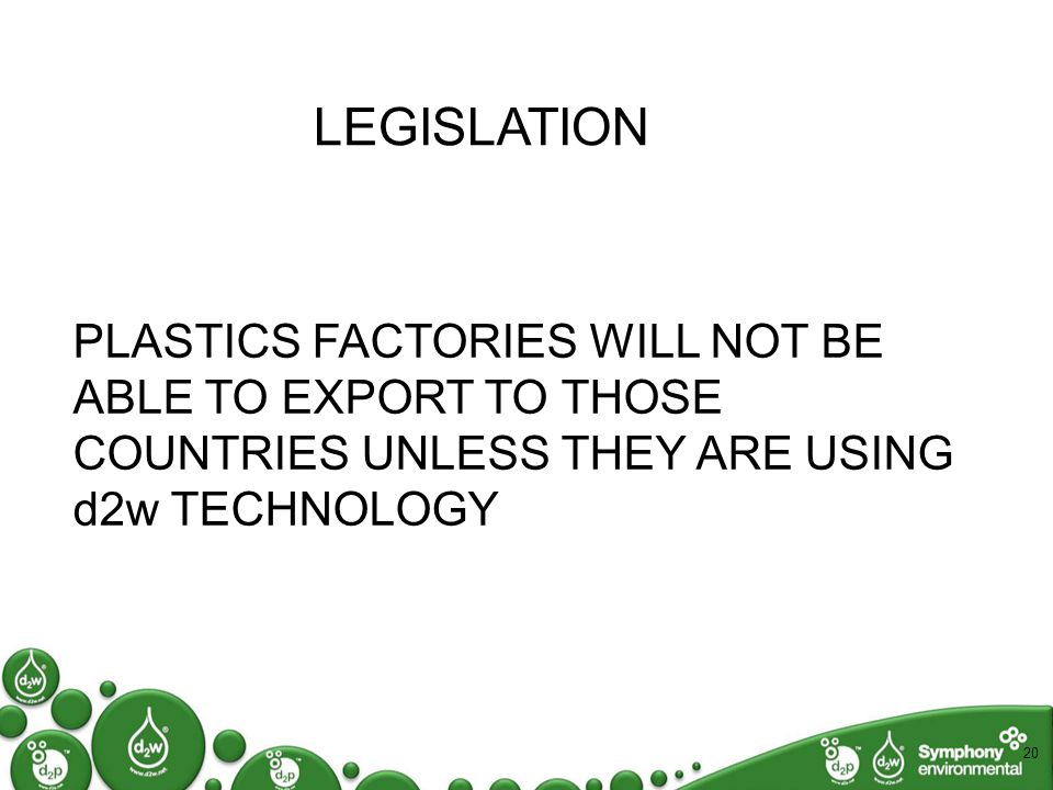 20 LEGISLATION PLASTICS FACTORIES WILL NOT BE ABLE TO EXPORT TO THOSE COUNTRIES UNLESS THEY ARE USING d2w TECHNOLOGY