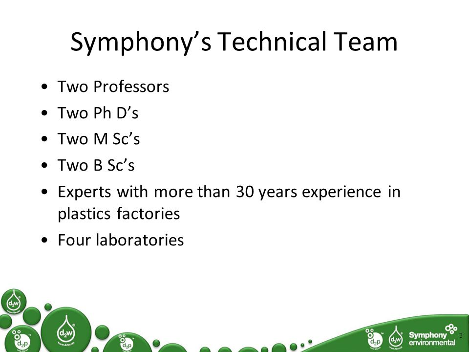 Symphony's Technologies In 2009 only d2w Controlled-life Plastic NOW:- d2p Anti-microbial Plastic d2Detector -Anti-counterfeiting w2v Tyre recycling processes 4