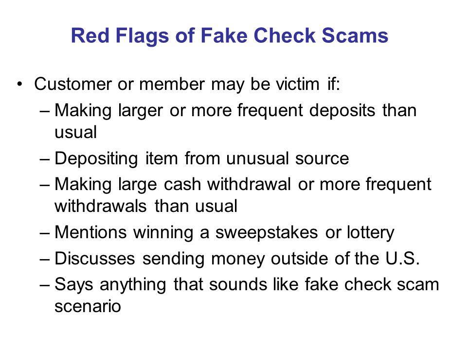 Red Flags of Fake Check Scams Customer or member may be victim if: –Making larger or more frequent deposits than usual –Depositing item from unusual source –Making large cash withdrawal or more frequent withdrawals than usual –Mentions winning a sweepstakes or lottery –Discusses sending money outside of the U.S.