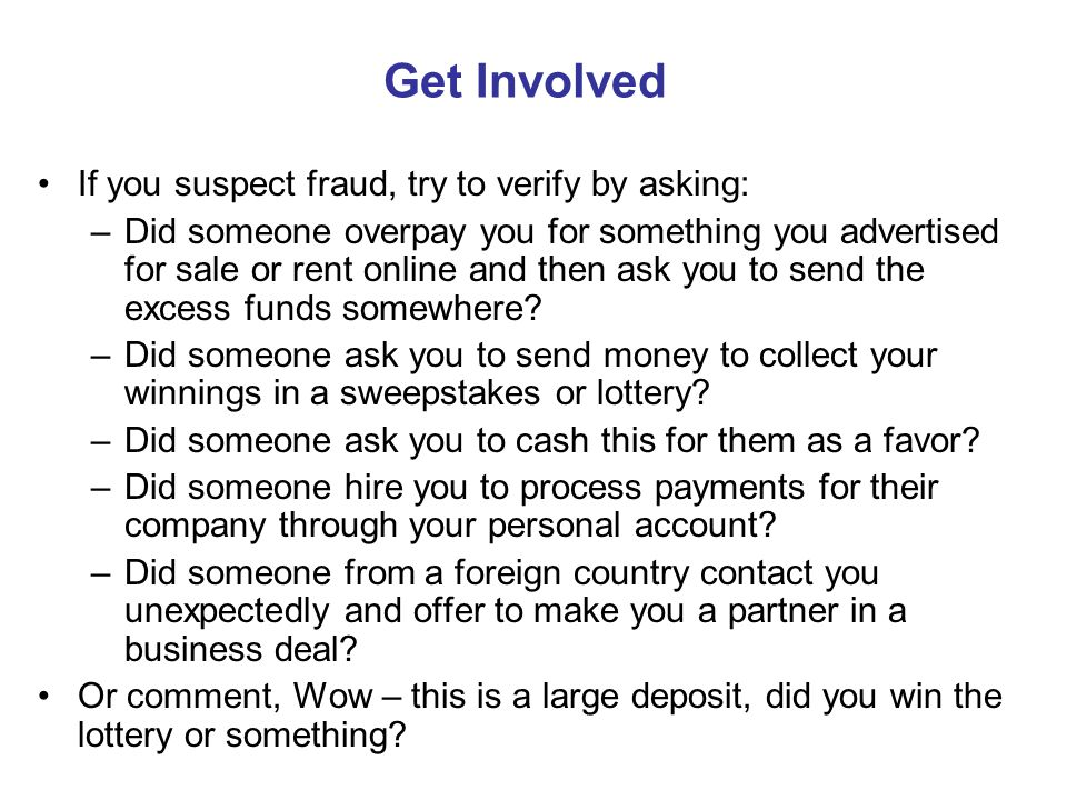 Get Involved If you suspect fraud, try to verify by asking: –Did someone overpay you for something you advertised for sale or rent online and then ask you to send the excess funds somewhere.
