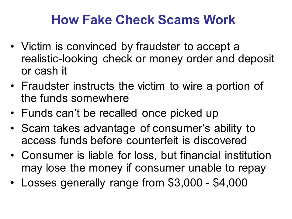 How Fake Check Scams Work Victim is convinced by fraudster to accept a realistic-looking check or money order and deposit or cash it Fraudster instructs the victim to wire a portion of the funds somewhere Funds can't be recalled once picked up Scam takes advantage of consumer's ability to access funds before counterfeit is discovered Consumer is liable for loss, but financial institution may lose the money if consumer unable to repay Losses generally range from $3,000 - $4,000