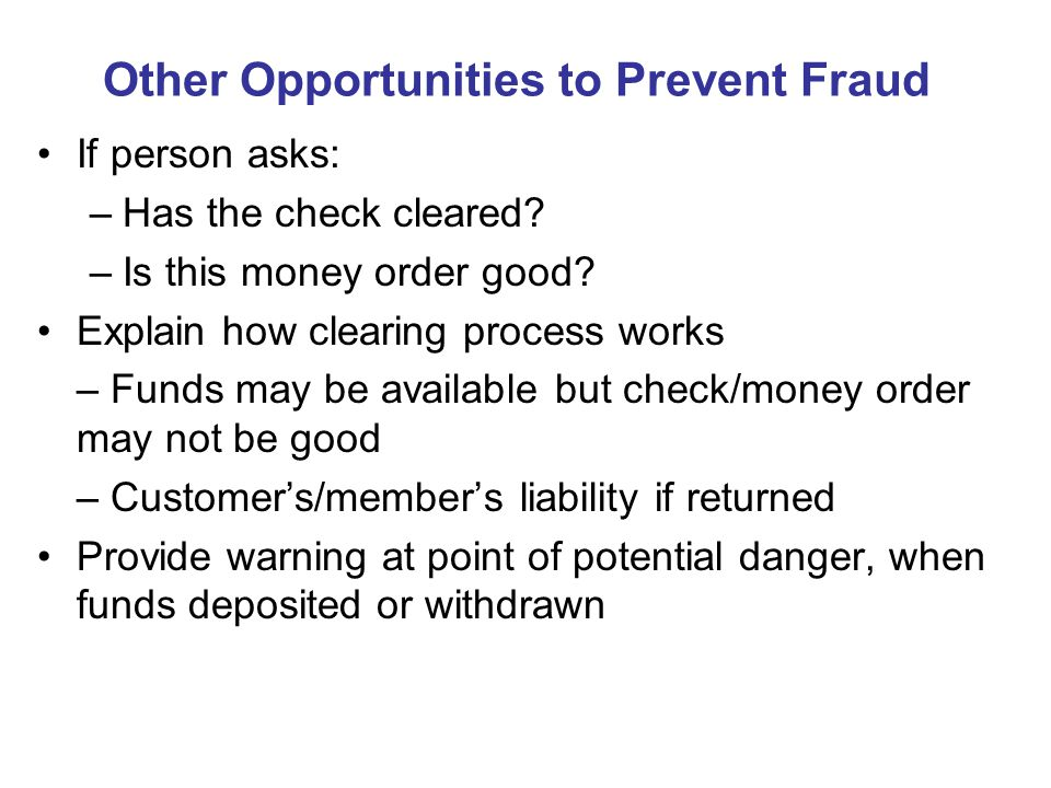Other Opportunities to Prevent Fraud If person asks: –Has the check cleared.