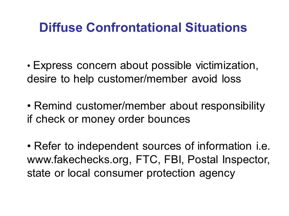 Diffuse Confrontational Situations Express concern about possible victimization, desire to help customer/member avoid loss Remind customer/member about responsibility if check or money order bounces Refer to independent sources of information i.e.