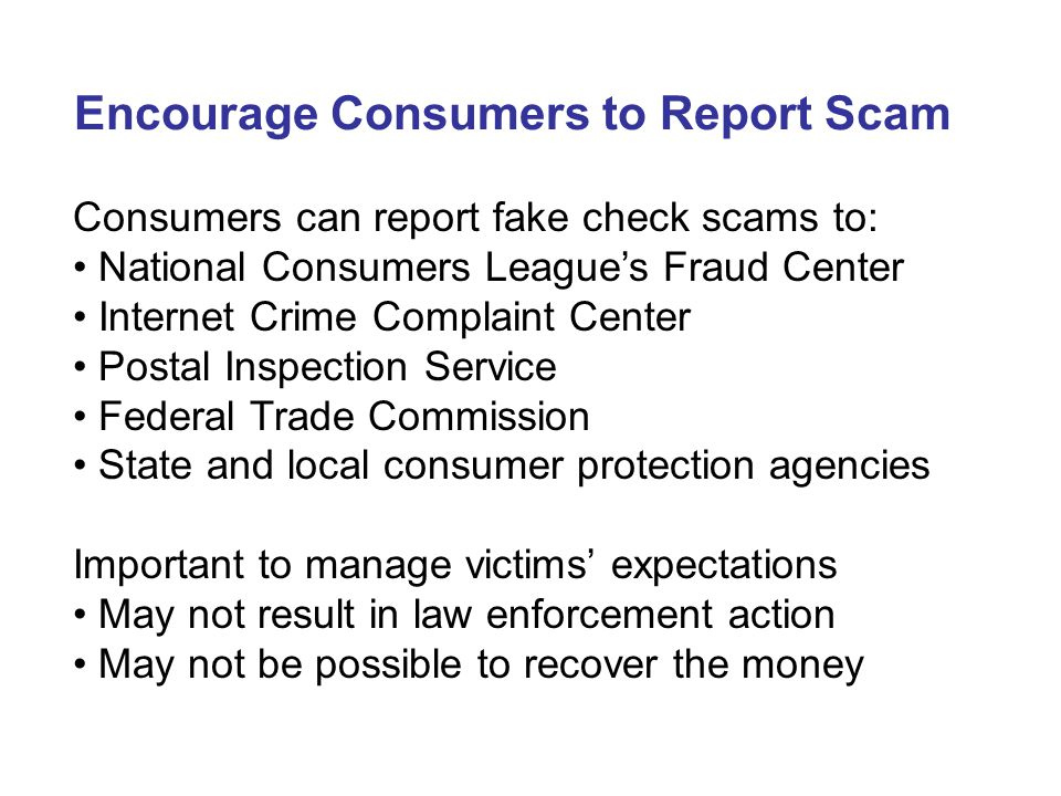 Encourage Consumers to Report Scam Consumers can report fake check scams to: National Consumers League's Fraud Center Internet Crime Complaint Center Postal Inspection Service Federal Trade Commission State and local consumer protection agencies Important to manage victims' expectations May not result in law enforcement action May not be possible to recover the money