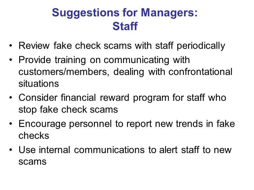 Suggestions for Managers: Staff Review fake check scams with staff periodically Provide training on communicating with customers/members, dealing with confrontational situations Consider financial reward program for staff who stop fake check scams Encourage personnel to report new trends in fake checks Use internal communications to alert staff to new scams