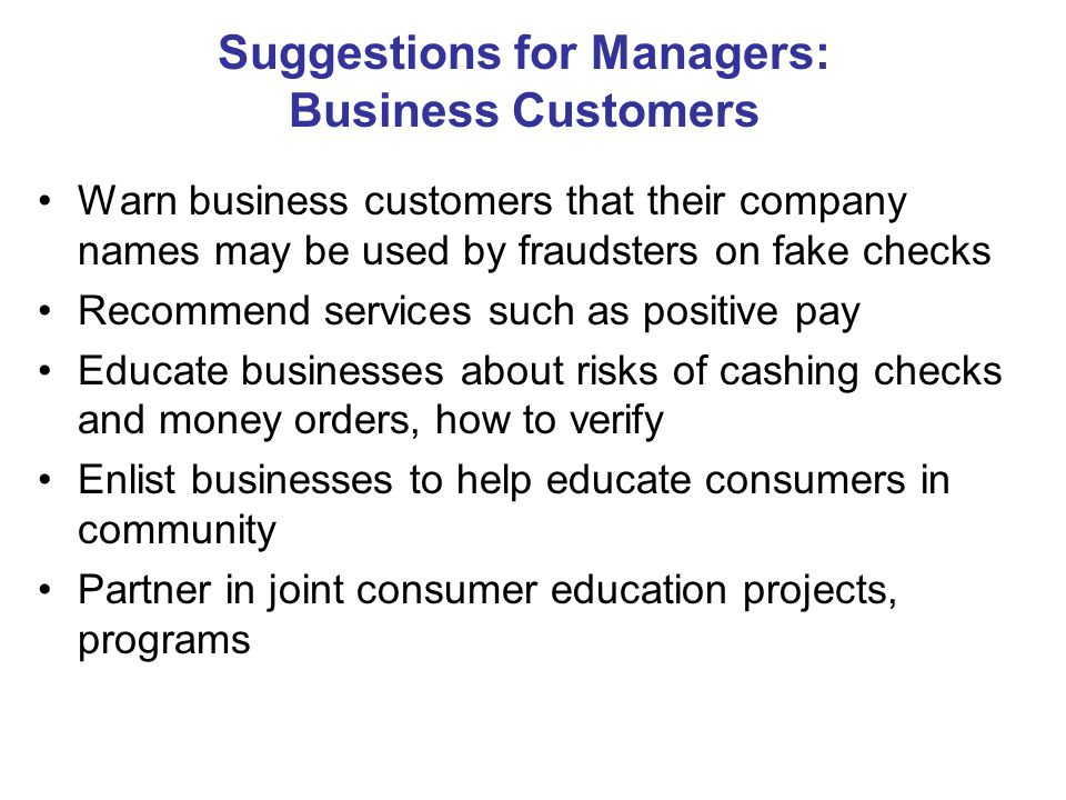 Suggestions for Managers: Business Customers Warn business customers that their company names may be used by fraudsters on fake checks Recommend services such as positive pay Educate businesses about risks of cashing checks and money orders, how to verify Enlist businesses to help educate consumers in community Partner in joint consumer education projects, programs
