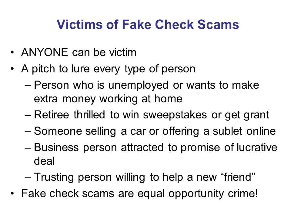 Victims of Fake Check Scams ANYONE can be victim A pitch to lure every type of person –Person who is unemployed or wants to make extra money working at home –Retiree thrilled to win sweepstakes or get grant –Someone selling a car or offering a sublet online –Business person attracted to promise of lucrative deal –Trusting person willing to help a new friend Fake check scams are equal opportunity crime!