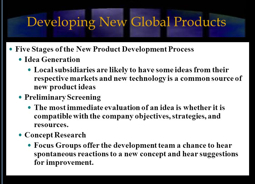 Developing New Global Products Five Stages of the New Product Development Process Idea Generation Local subsidiaries are likely to have some ideas from their respective markets and new technology is a common source of new product ideas Preliminary Screening The most immediate evaluation of an idea is whether it is compatible with the company objectives, strategies, and resources.