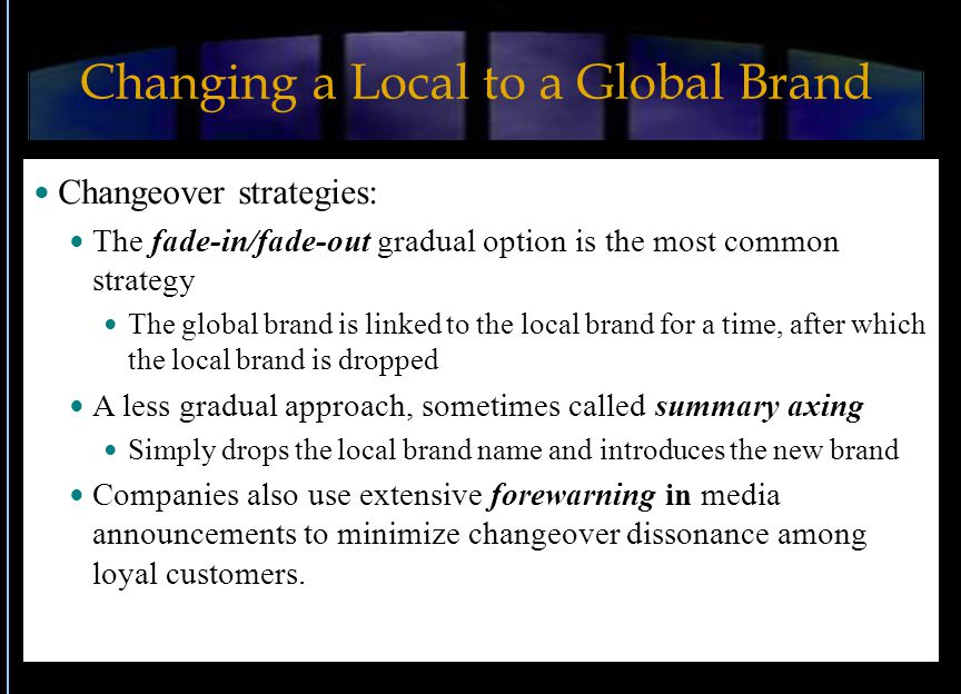 Changing a Local to a Global Brand Changeover strategies: The fade-in/fade-out gradual option is the most common strategy The global brand is linked to the local brand for a time, after which the local brand is dropped A less gradual approach, sometimes called summary axing Simply drops the local brand name and introduces the new brand Companies also use extensive forewarning in media announcements to minimize changeover dissonance among loyal customers.