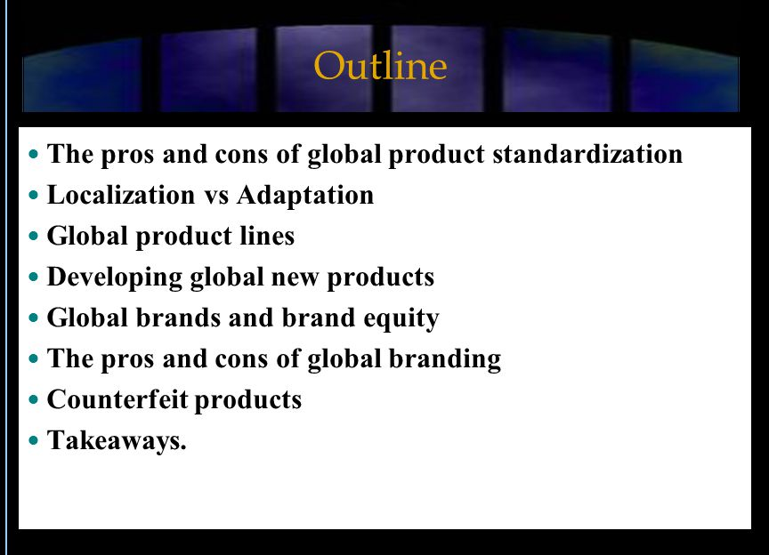 Outline The pros and cons of global product standardization Localization vs Adaptation Global product lines Developing global new products Global brands and brand equity The pros and cons of global branding Counterfeit products Takeaways.