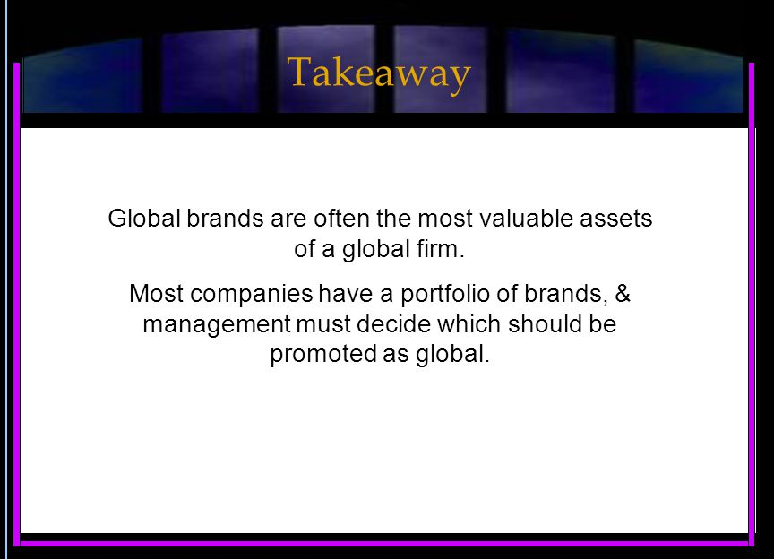 Global brands are often the most valuable assets of a global firm.