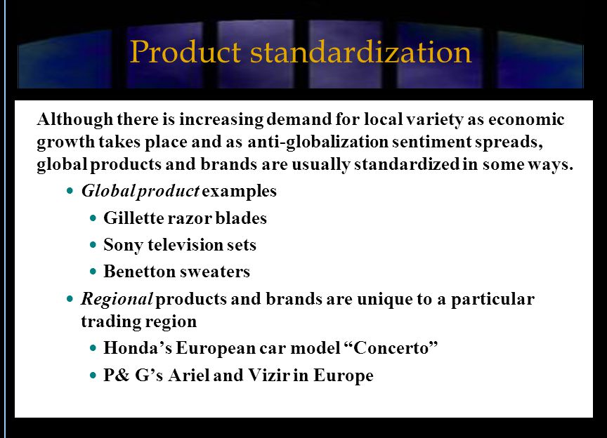 Product standardization Although there is increasing demand for local variety as economic growth takes place and as anti-globalization sentiment spreads, global products and brands are usually standardized in some ways.