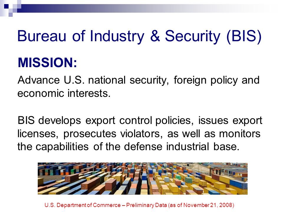 U.S. Department of Commerce – Preliminary Data (as of November 21, 2008) Bureau of Industry & Security (BIS) MISSION: Advance U.S. national security,