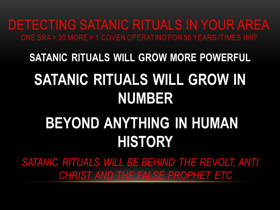 DETECTING SATANIC RITUALS IN YOUR AREA ONE SRA = 30 MORE = 1 COVEN OPERATING FOR 50 YEARS /TIMES 100.