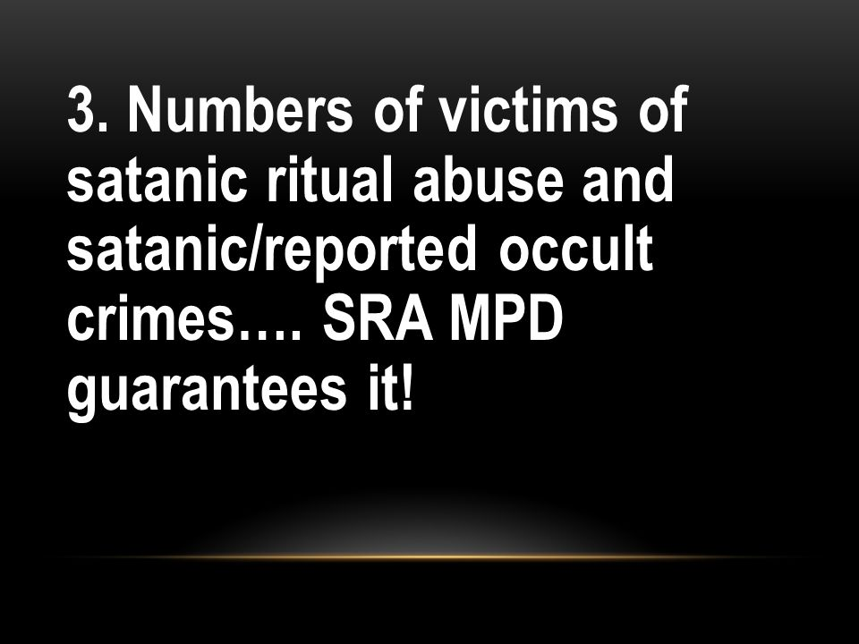 3. Numbers of victims of satanic ritual abuse and satanic/reported occult crimes….