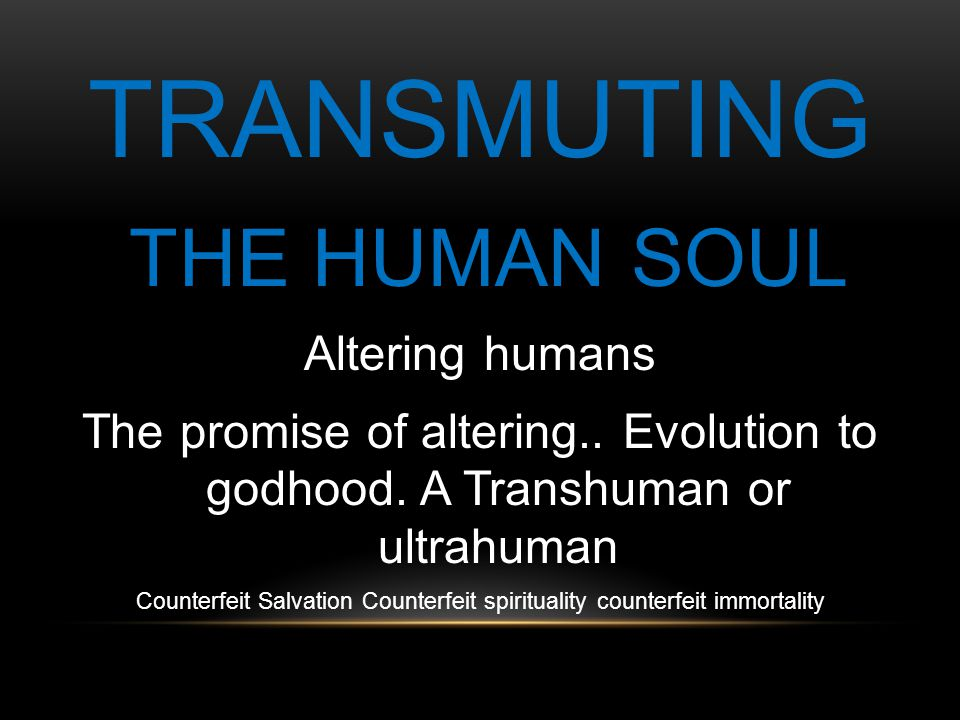 TRANSMUTING THE HUMAN SOUL Altering humans The promise of altering..