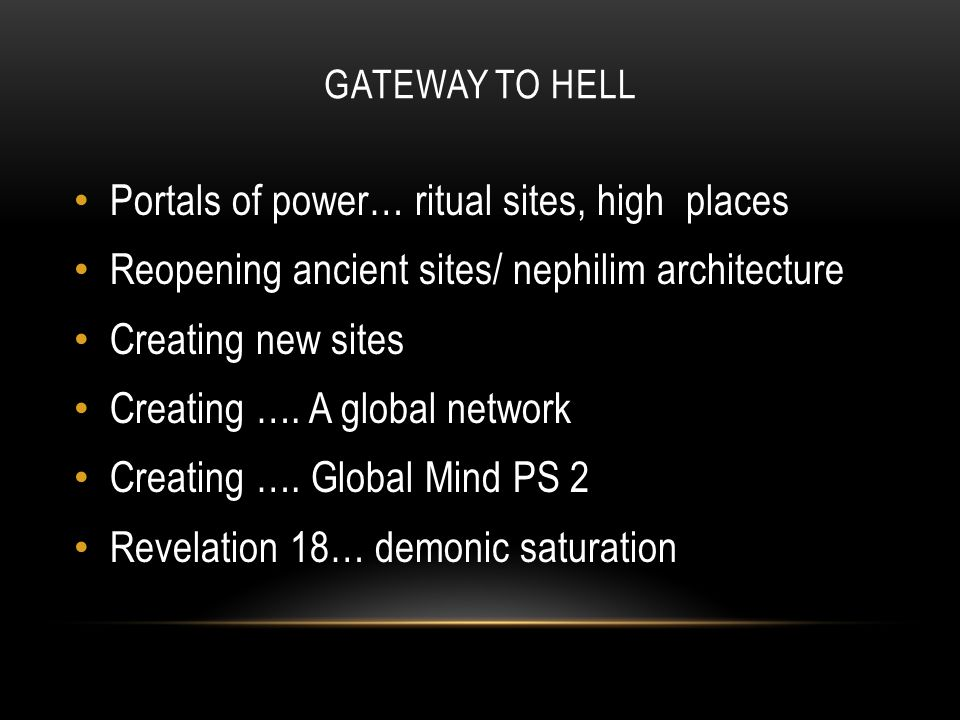 GATEWAY TO HELL Portals of power… ritual sites, high places Reopening ancient sites/ nephilim architecture Creating new sites Creating ….