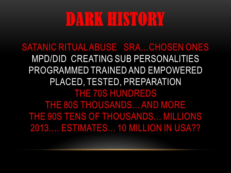 DARK HISTORY SATANIC RITUAL ABUSE SRA…CHOSEN ONES MPD/DID CREATING SUB PERSONALITIES PROGRAMMED TRAINED AND EMPOWERED PLACED, TESTED, PREPARATION THE 70S HUNDREDS THE 80S THOUSANDS… AND MORE THE 90S TENS OF THOUSANDS… MILLIONS 2013….