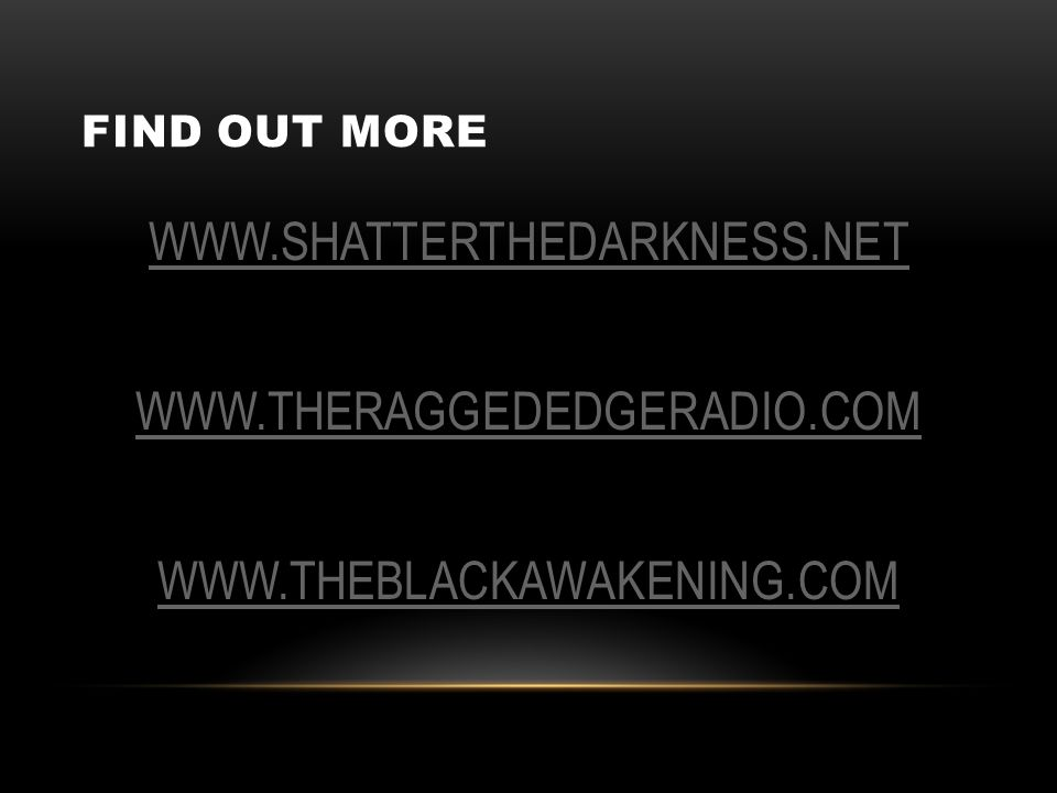 FIND OUT MORE WWW.SHATTERTHEDARKNESS.NET WWW.THERAGGEDEDGERADIO.COM WWW.THEBLACKAWAKENING.COM