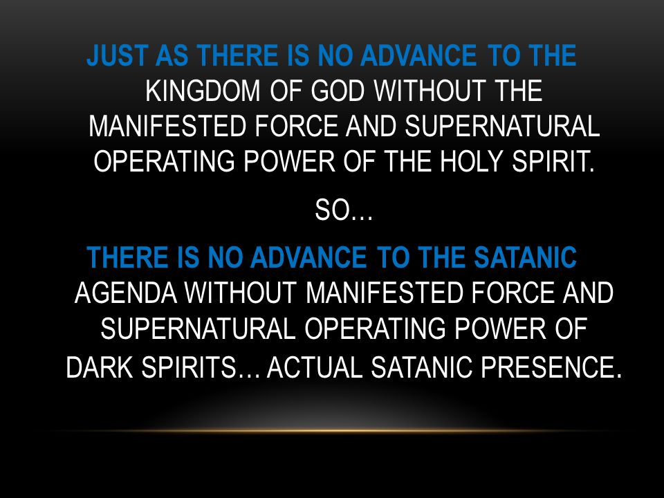 JUST AS THERE IS NO ADVANCE TO THE KINGDOM OF GOD WITHOUT THE MANIFESTED FORCE AND SUPERNATURAL OPERATING POWER OF THE HOLY SPIRIT.