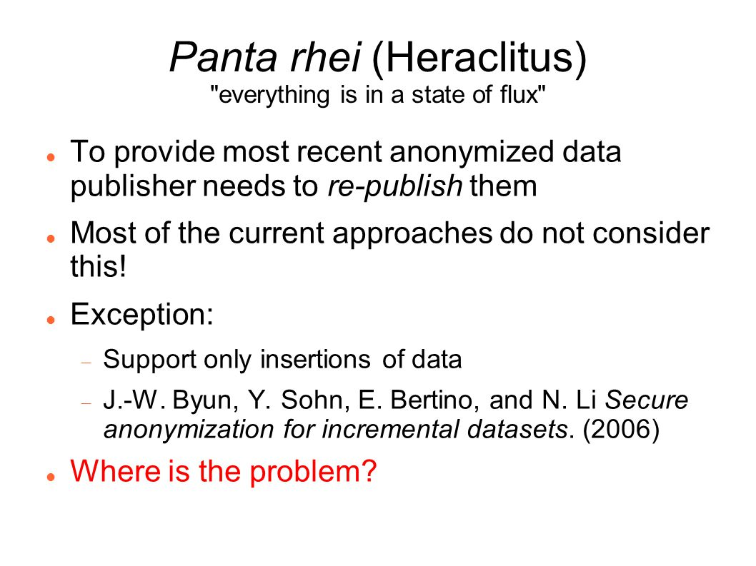 Panta rhei (Heraclitus) everything is in a state of flux To provide most recent anonymized data publisher needs to re-publish them Most of the current approaches do not consider this.