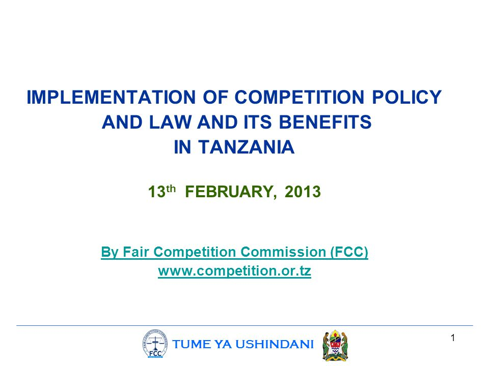 TUME YA USHINDANI 2 OUTLINE i.Introduction:  Scope of Competition policy and Law  Establishment of FCC ii.The role of FCC iii.What FCC has done iv.Challenges v.Conclusion