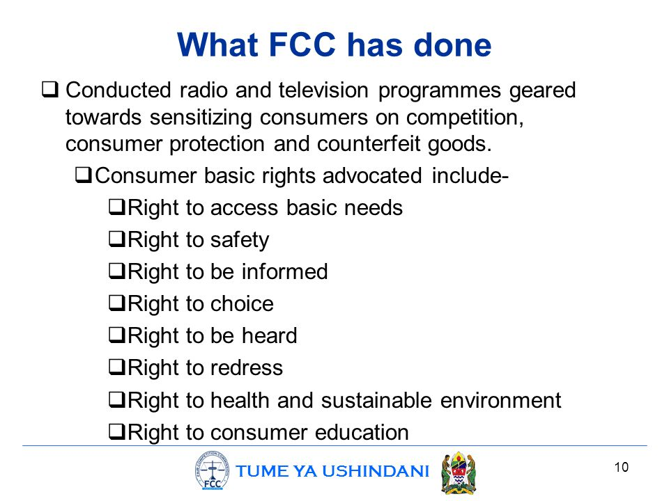 TUME YA USHINDANI What FCC has done  Conducted radio and television programmes geared towards sensitizing consumers on competition, consumer protection and counterfeit goods.