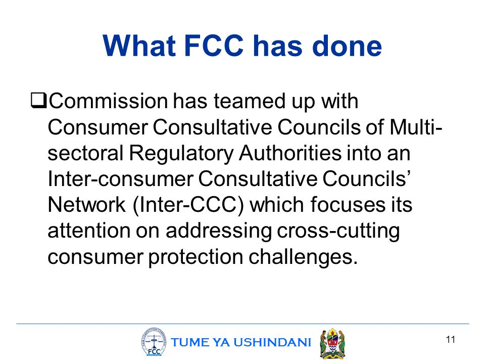 TUME YA USHINDANI What FCC has done  Commission has teamed up with Consumer Consultative Councils of Multi- sectoral Regulatory Authorities into an Inter-consumer Consultative Councils' Network (Inter-CCC) which focuses its attention on addressing cross-cutting consumer protection challenges.