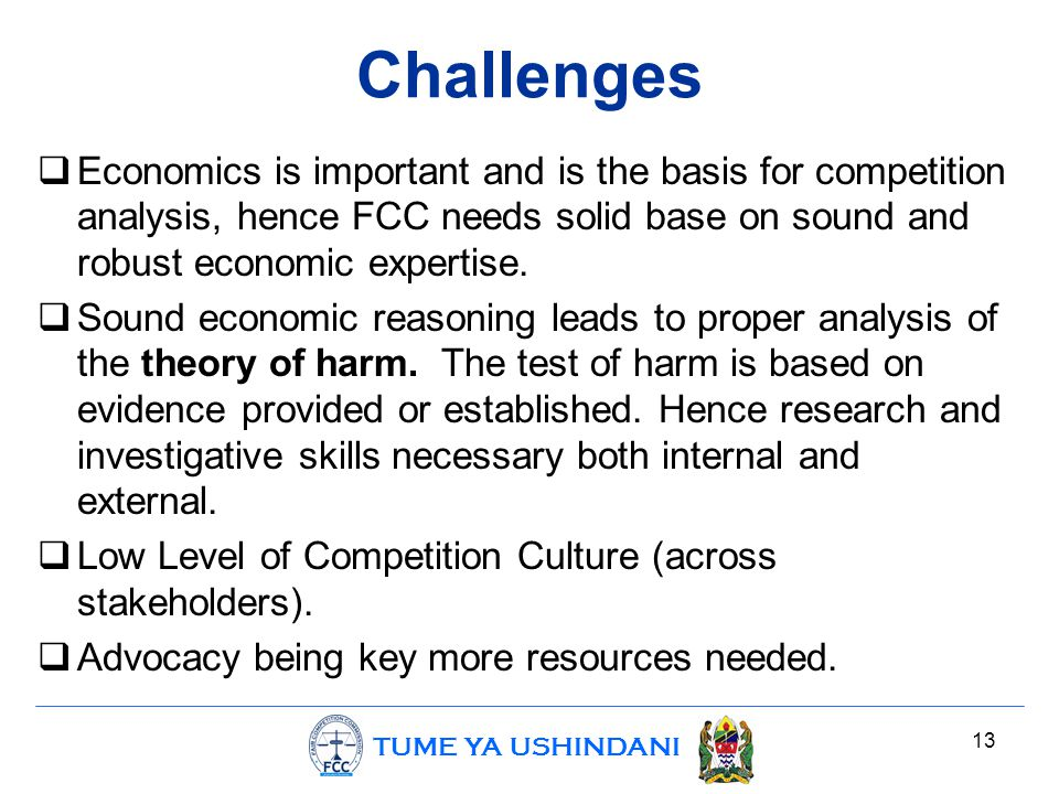 TUME YA USHINDANI Challenges  Economics is important and is the basis for competition analysis, hence FCC needs solid base on sound and robust econom