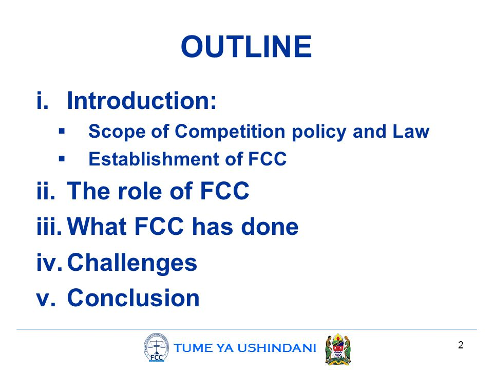 TUME YA USHINDANI 2 OUTLINE i.Introduction:  Scope of Competition policy and Law  Establishment of FCC ii.The role of FCC iii.What FCC has done iv.C