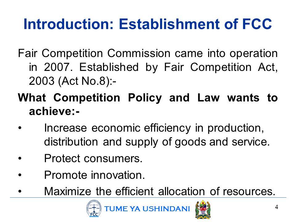 TUME YA USHINDANI Introduction: Establishment of FCC Fair Competition Commission came into operation in 2007. Established by Fair Competition Act, 200