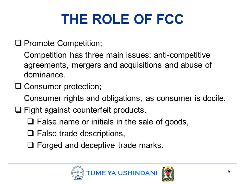 TUME YA USHINDANI 5 THE ROLE OF FCC  Promote Competition; Competition has three main issues: anti-competitive agreements, mergers and acquisitions and abuse of dominance.